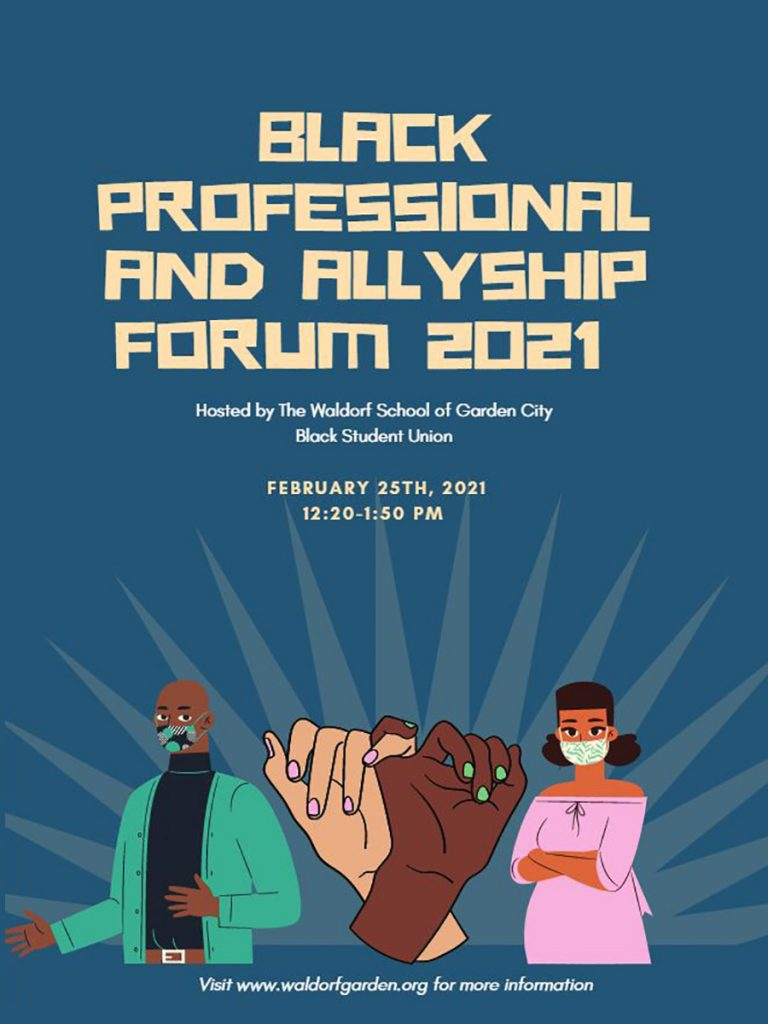 The Black Professional and Allyship Forum will offer a view of the Black professional experience while providing perspective on the importance of allyship. What is allyship? Why is it important and how can we all become better allies at School, at work, and in our daily lives? The career paths and experiences of the panelists are diverse and will provide high school students with a broad picture of their journeys as well as their individual thoughts and reflections.